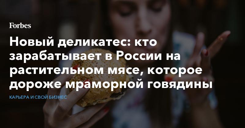 Новый деликатес: кто зарабатывает в России на растительном мясе, которое дороже мраморной говядины   Карьера и свой бизнес   Forbes.ru