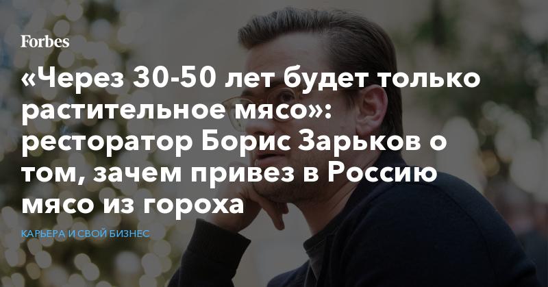 «Через 30-50 лет будет только растительное мясо»: ресторатор Борис Зарьков о том, зачем привез в Россию мясо из гороха   Карьера и свой бизнес   Forbes.ru