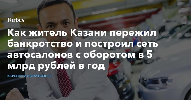 Как житель Казани пережил банкротство и построил сеть автосалонов с оборотом в 5 млрд рублей в год   Карьера и свой бизнес   Forbes.ru