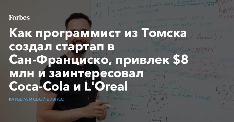 Как программист из Томска создал стартап в Сан-Франциско, привлек $8 млн и заинтересовал Coca-Cola и L'Oreal   Карьера и свой бизнес   Forbes.ru