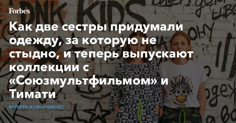 Как две сестры придумали одежду, за которую не стыдно, и теперь выпускают коллекции с «Союзмультфильмом» и Тимати   Карьера и свой бизнес   Forbes.ru