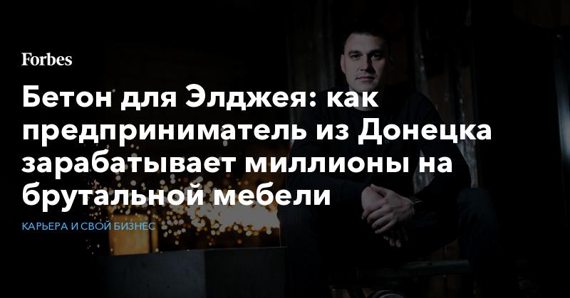 Бетон для Элджея: как предприниматель из Донецка зарабатывает миллионы на брутальной мебели   Карьера и свой бизнес   Forbes.ru