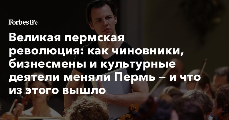 Великая пермская революция: как чиновники, бизнесмены и культурные деятели меняли Пермь — и что из этого вышло | ForbesLife | Forbes.ru