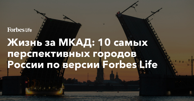 Жизнь за МКАД: 10 самых перспективных городов России по версии Forbes Life. Фото | ForbesLife | Forbes.ru