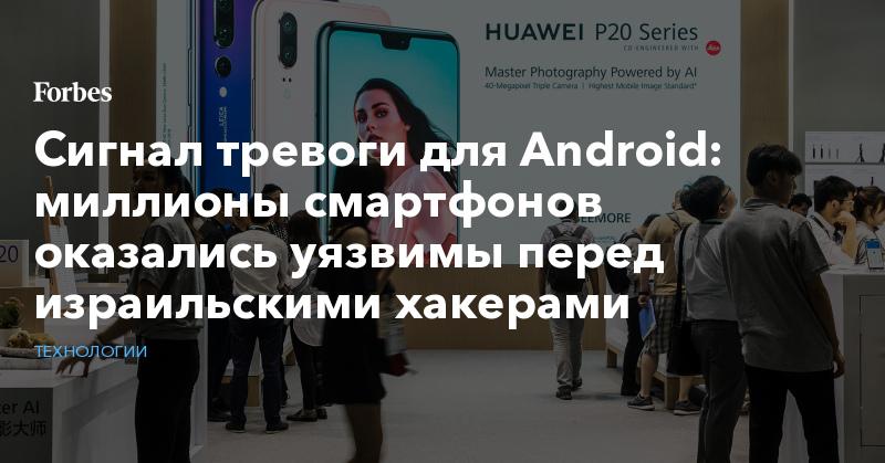 Сигнал тревоги для Android: миллионы смартфонов оказались уязвимы перед израильскими хакерами