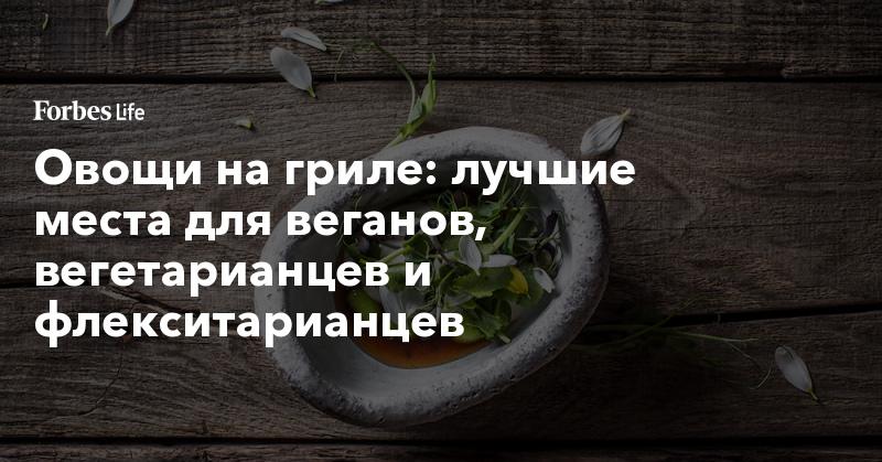 Овощи на гриле: лучшие места для веганов, вегетарианцев и флекситарианцев | ForbesLife | Forbes.ru