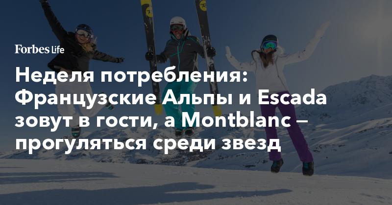Неделя потребления: Французские Альпы и Escada зовут в гости, а Montblanc — прогуляться среди звезд. Фото | ForbesLife | Forbes.ru