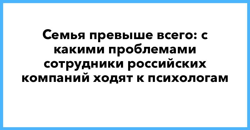 Семья превыше всего: с какими проблемами сотрудники российских компаний ходят к психологам | ForbesLife | Forbes.ru