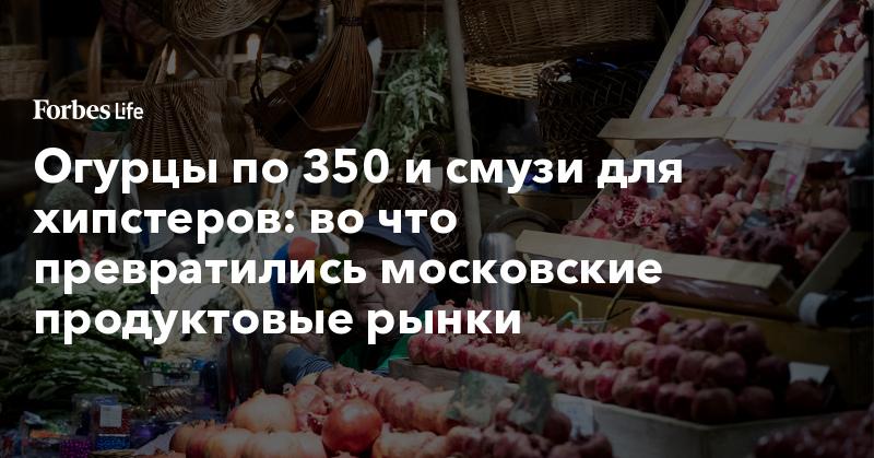 Огурцы по 350 и смузи для хипстеров: во что превратились московские продуктовые рынки | ForbesLife | Forbes.ru
