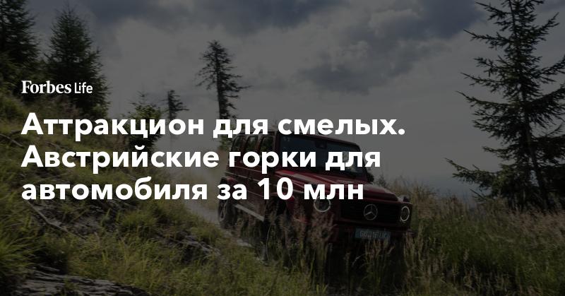 Аттракцион для смелых. Австрийские горки для автомобиля за 10 млн. Фото | ForbesLife | Forbes.ru