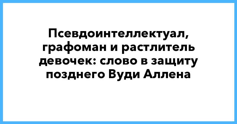 Псевдоинтеллектуал, графоман и растлитель девочек: слово в защиту позднего Вуди Аллена | ForbesLife | Forbes.ru