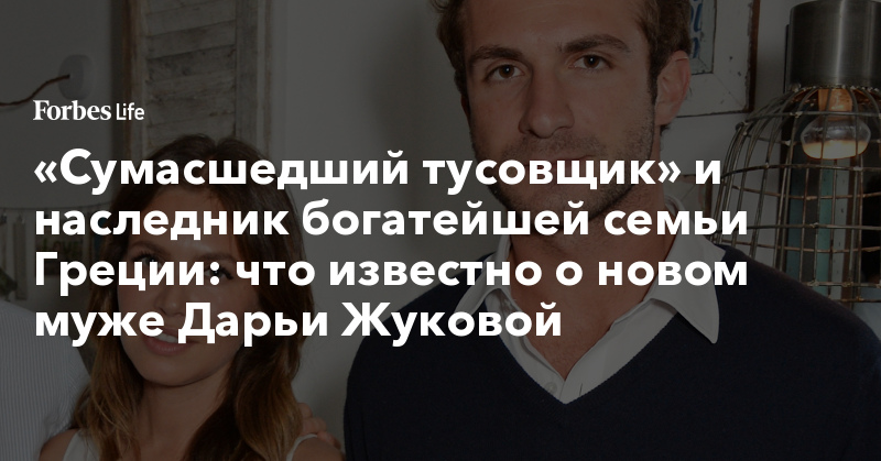 «Сумасшедший тусовщик» и наследник богатейшей семьи Греции: что известно о новом муже Дарьи Жуковой | ForbesLife | Forbes.ru