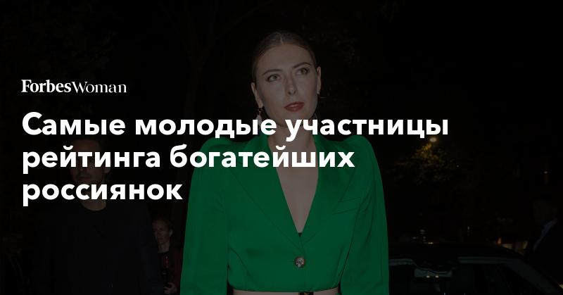 Самые молодые участницы рейтинга богатейших россиянок. Фото | Forbes Woman | Forbes.ru