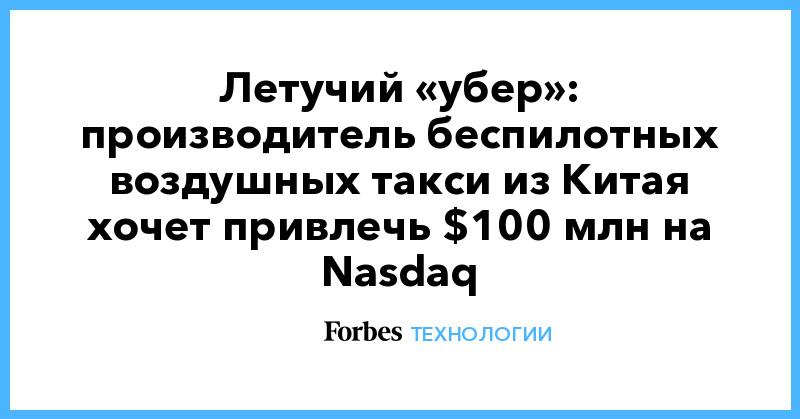 Летучий «убер»: производитель беспилотных воздушных такси из Китая хочет привлечь $100 млн на Nasdaq