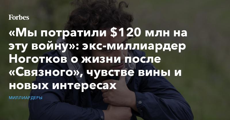 https://www.forbes.ru/milliardery/386911-my-potratili-120-mln-na-etu-voynu-eks-milliarder-nogotkov-o-zhizni-posle
