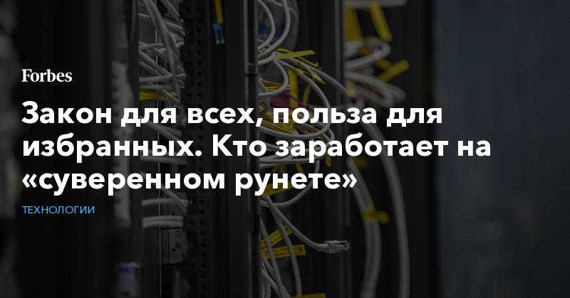 Закон для всех, польза для избранных. Кто заработает на «суверенном рунете»