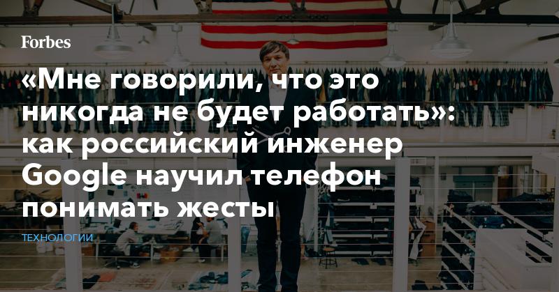 «Мне говорили, что это никогда не будет работать»: как российский инженер Google научил телефон понимать жесты