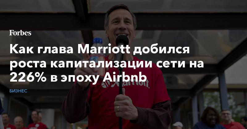 Как глава Marriott добился роста капитализации сети на 226% в эпоху Airbnb