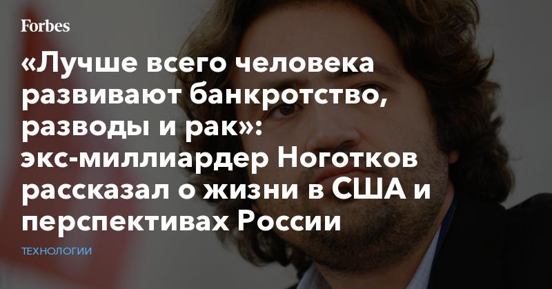 «Лучше всего человека развивают банкротство, разводы и рак»: экс-миллиардер Ноготков рассказал о жизни в США и перспективах России