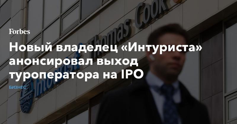 Новый владелец «Интуриста» анонсировал выход туроператора на IPO | Бизнес | Forbes.ru