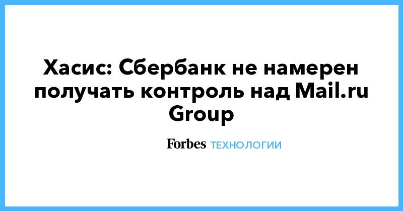 Хасис: Сбербанк не намерен получать контроль над Mail.ru Group