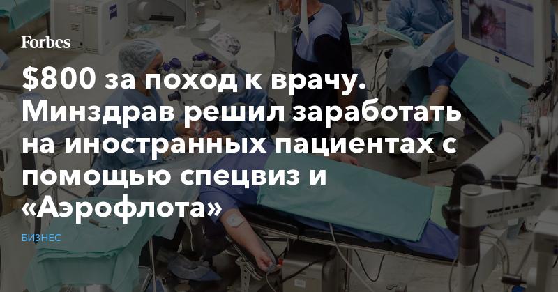 $800 за поход к врачу. Минздрав решил заработать на иностранных пациентах с помощью спецвиз и «Аэрофлота» | Бизнес | Forbes.ru