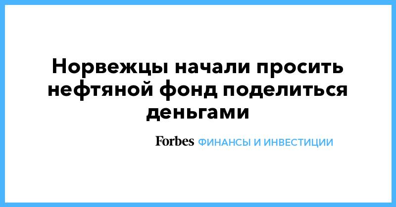 Норвежцы начали просить нефтяной фонд поделиться деньгами | Финансы и инвестиции | Forbes.ru
