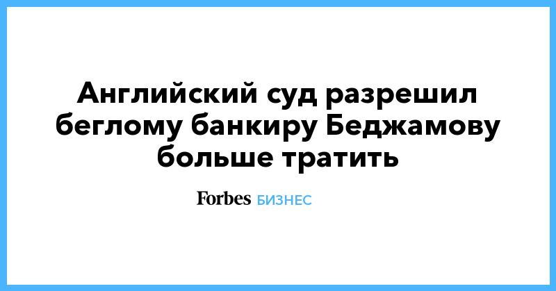 Английский суд разрешил беглому банкиру Беджамову больше тратить | Бизнес | Forbes.ru