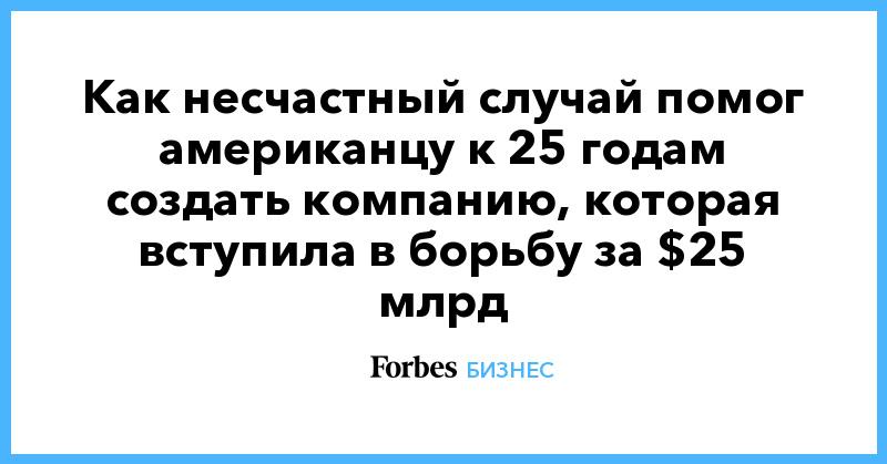 Как несчастный случай помог американцу к 25 годам создать компанию, которая вступила в борьбу за $25 млрд   Бизнес   Forbes.ru