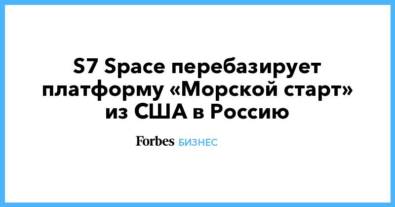 S7 Space перебазирует платформу «Морской старт» из США в Россию   Бизнес   Forbes.ru