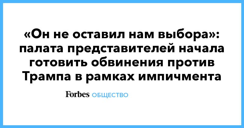«Он не оставил нам выбора»: палата представителей начала готовить обвинения против Трампа в рамках импичмента   Общество   Forbes.ru