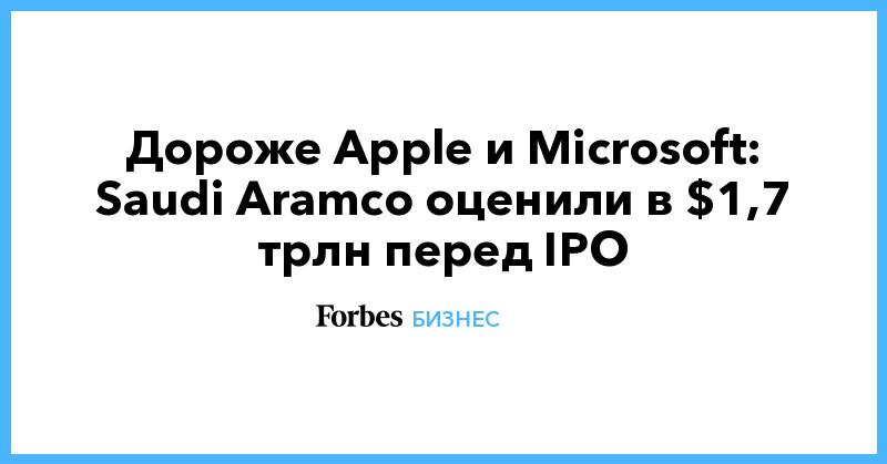 Дороже Apple и Microsoft: Saudi Aramco оценили в $1,7 трлн перед IPO | Бизнес | Forbes.ru
