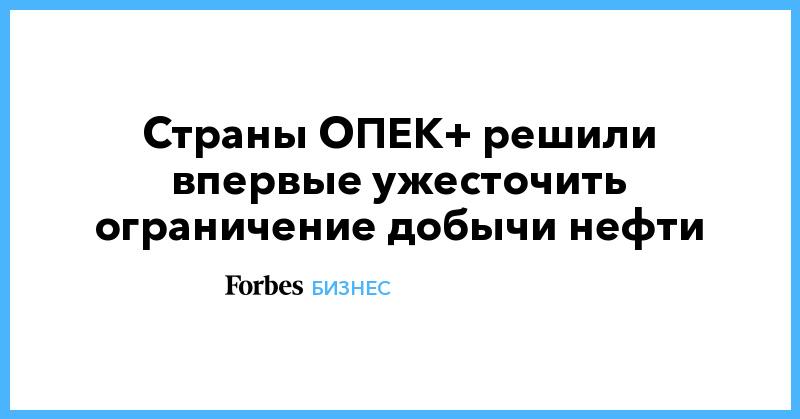 Страны ОПЕК+ решили впервые ужесточить ограничение добычи нефти | Бизнес | Forbes.ru