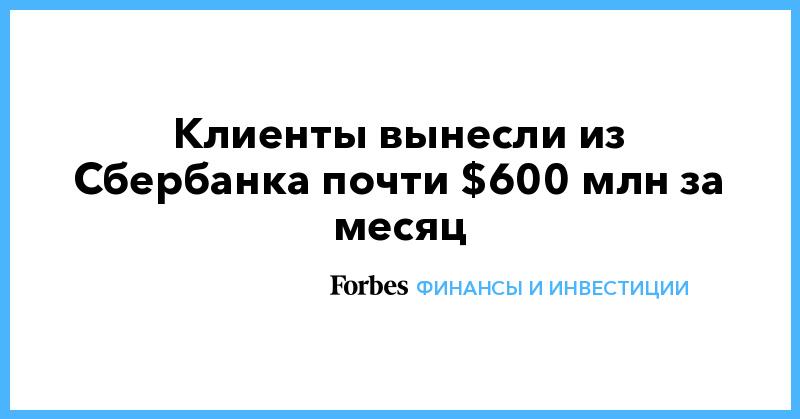 Клиенты вынесли из Сбербанка почти $600 млн за месяц | Финансы и инвестиции | Forbes.ru