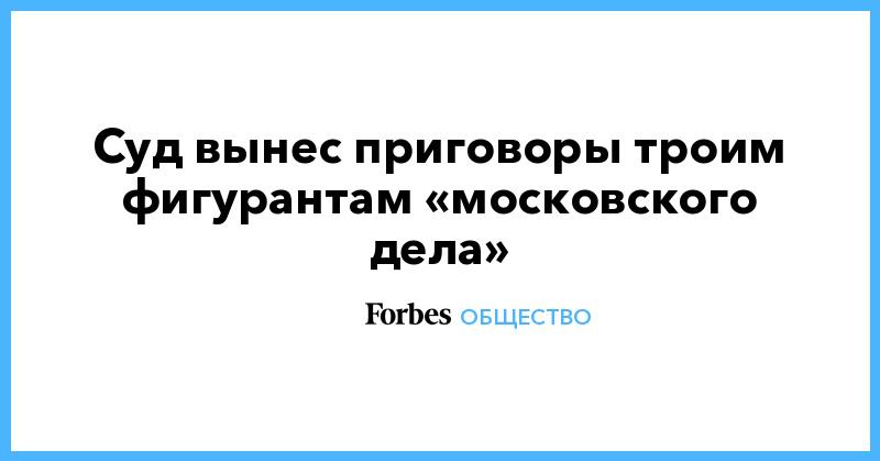 Суд вынес приговоры троим фигурантам «московского дела» | Общество | Forbes.ru