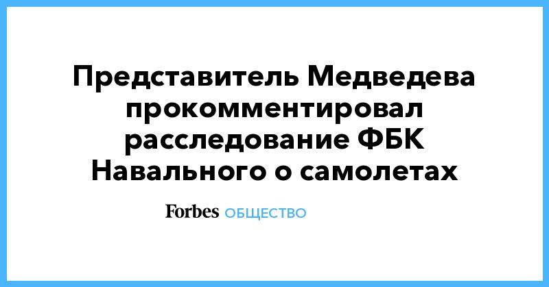 Представитель Медведева прокомментировал расследование ФБК Навального о самолетах | Общество | Forbes.ru