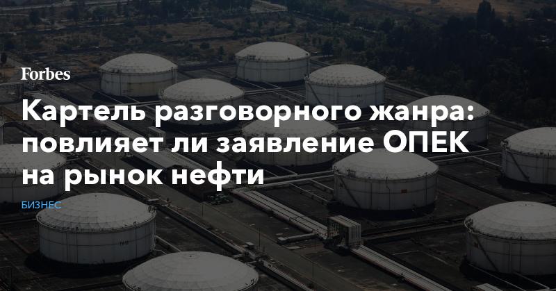 Картель разговорного жанра: повлияет ли заявление ОПЕК на рынок нефти | Бизнес | Forbes.ru