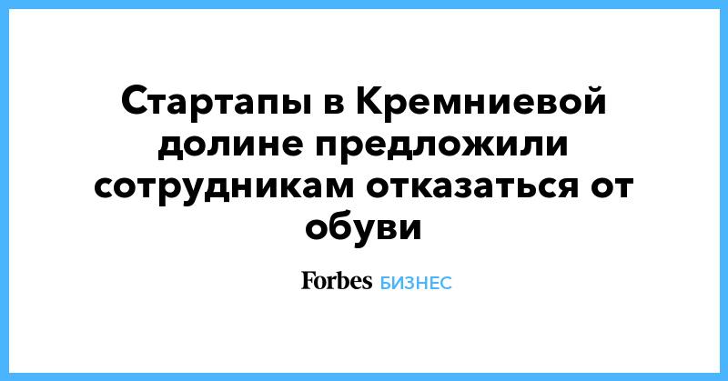 Стартапы в Кремниевой долине предложили сотрудникам отказаться от обуви | Бизнес | Forbes.ru