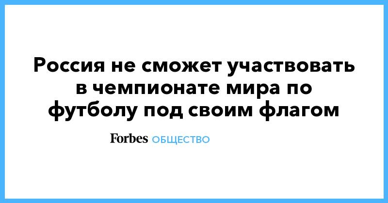 Россия не сможет участвовать в чемпионате мира по футболу под своим флагом | Общество | Forbes.ru