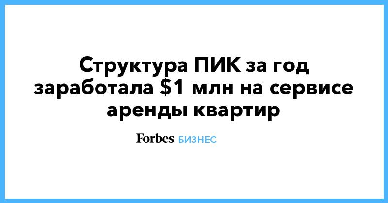 Структура ПИК за год заработала $1 млн на сервисе аренды квартир | Бизнес | Forbes.ru