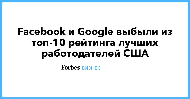 Facebook и Google выбыли из топ-10 рейтинга лучших работодателей США | Бизнес | Forbes.ru