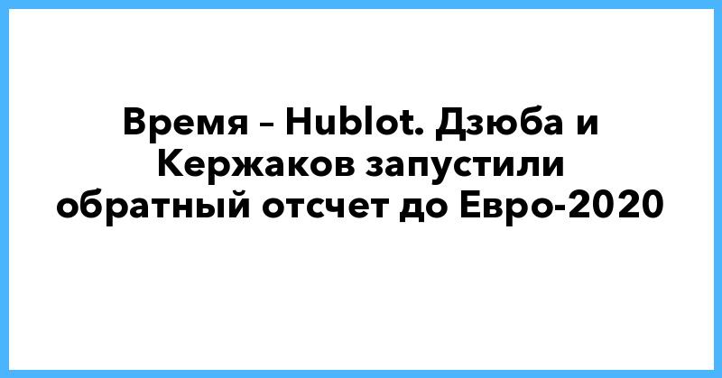 Время – Hublot. Дзюба и Кержаков запустили обратный отсчет до Евро-2020