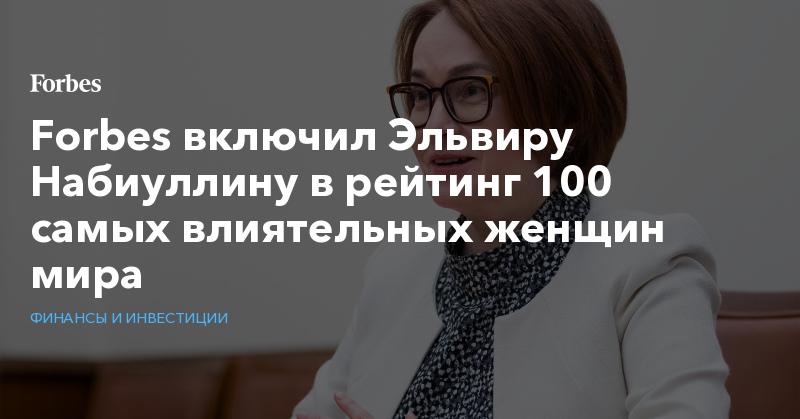 Forbes включил Эльвиру Набиуллину в рейтинг 100 самых влиятельных женщин мира | Финансы и инвестиции | Forbes.ru