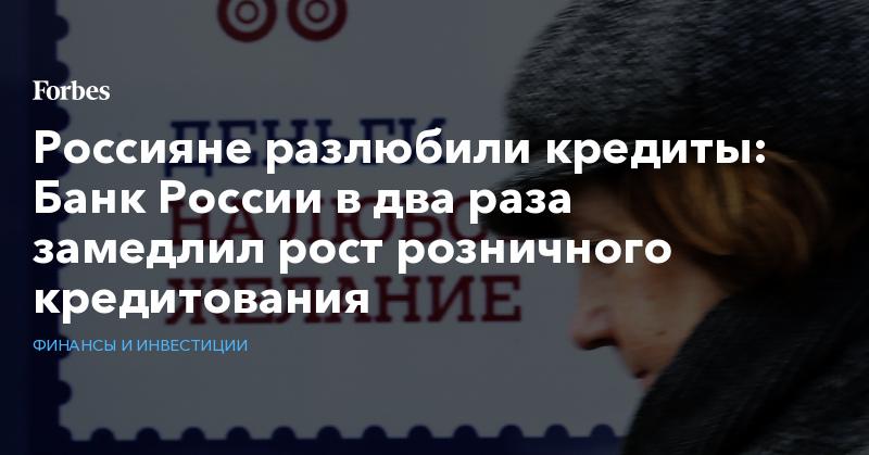 Россияне разлюбили кредиты: Банк России в два раза замедлил рост розничного кредитования | Финансы и инвестиции | Forbes.ru