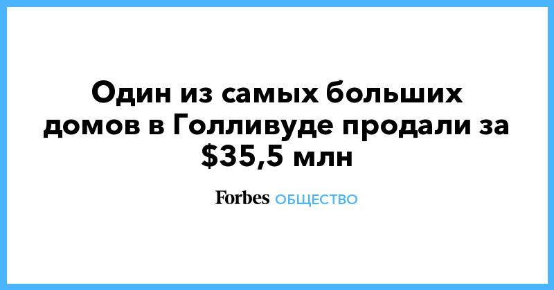 Один из самых больших домов в Голливуде продали за $35,5 млн | Общество | Forbes.ru