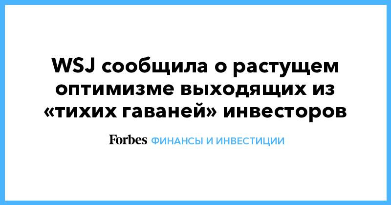 WSJ сообщила о растущем оптимизме выходящих из «тихих гаваней» инвесторов | Финансы и инвестиции | Forbes.ru