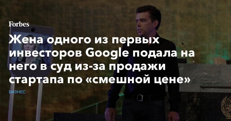 Жена одного из первых инвесторов Google подала на него в суд из-за продажи стартапа по «смешной цене»   Бизнес   Forbes.ru