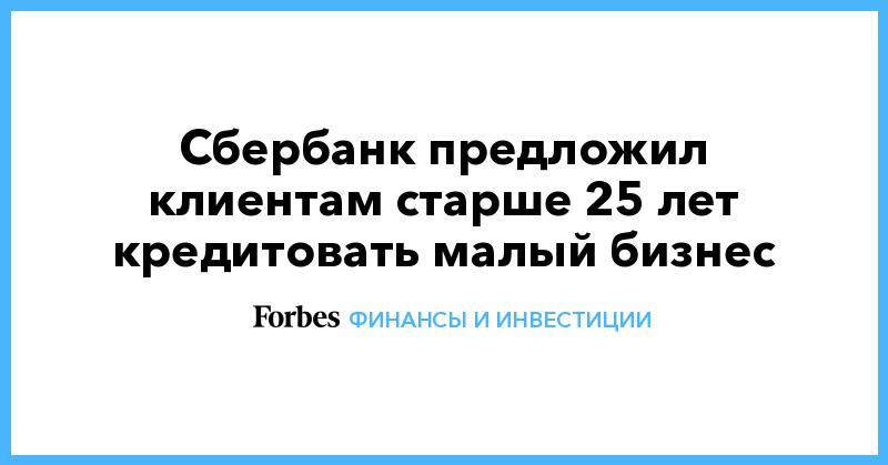 Сбербанк предложил клиентам старше 25 лет кредитовать малый бизнес | Финансы и инвестиции | Forbes.ru