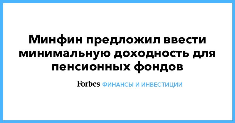 Минфин предложил ввести минимальную доходность для пенсионных фондов | Финансы и инвестиции | Forbes.ru