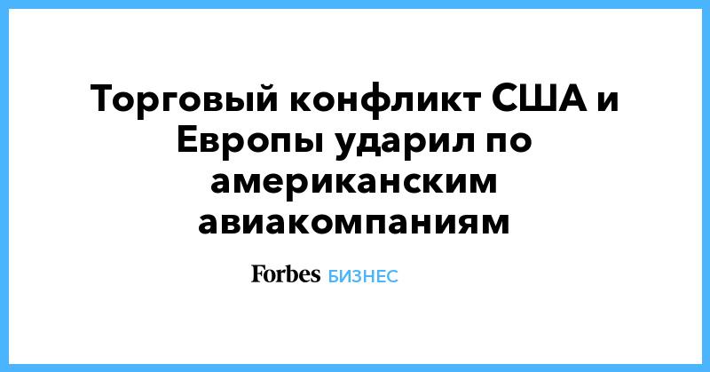 Торговый конфликт США и Европы ударил по американским авиакомпаниям   Бизнес   Forbes.ru